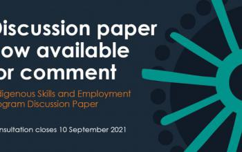 Discussion Paper now available for comment Indigenous Skills and Employment Program Discussion Paper Consultation closes 10 September 2021
