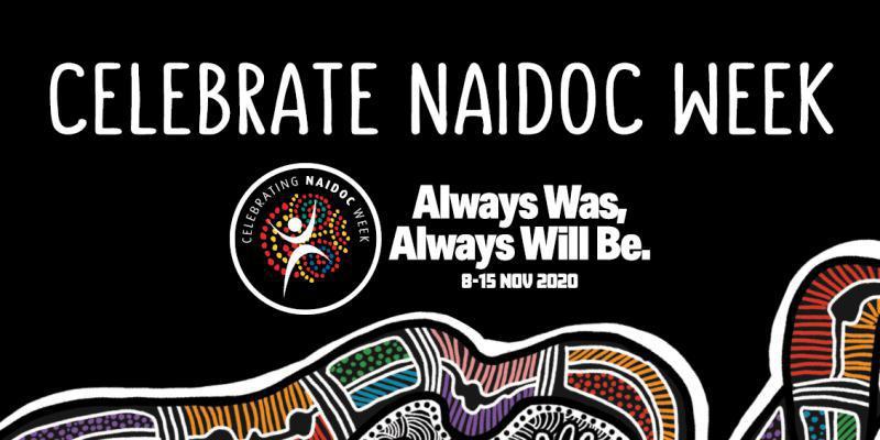 Celebrate NAIDOC Week. Always Was, Always Will Be. 8 - 15 Nov 2020