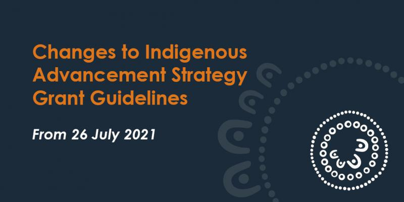 Changes to Indigenous Advancement Strategy Grant Guidelines apply from 26 July 2021