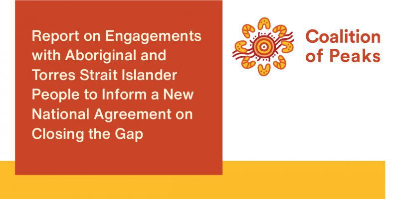 Coalition of Peaks - Report on Engagements with Aboriginal and Torres Strait Islander People to Inform a New National Agreement on Closing the Gap