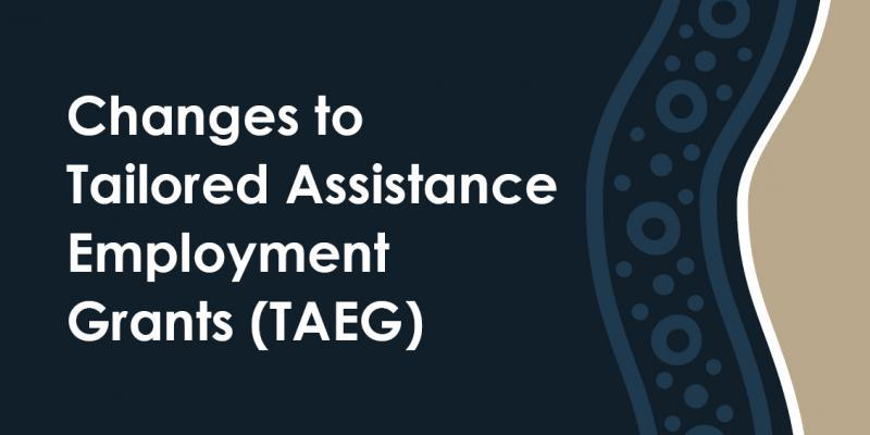 Changes to Tailored Assistance Employment Grants (TAEG)